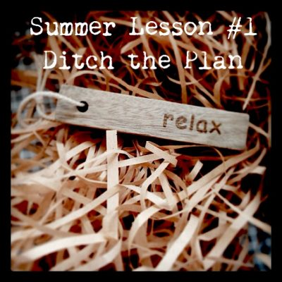 Summer Lesson #1 – Ditch the Plan
