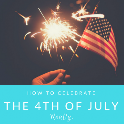 How to Celebrate the 4th of July. Really.
