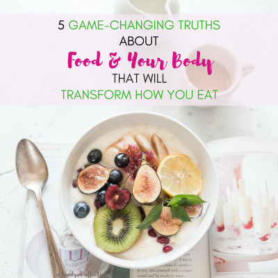 5 Game-Changing Truths about Food and Your Body That Will Transform How You Eat