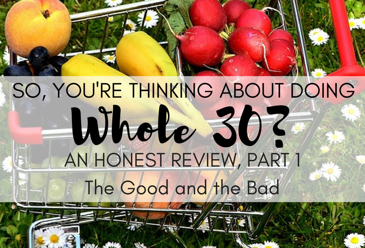 So You're Thinking About Doing Whole 30? An Honest Review, Part 1: The Good and The Bad