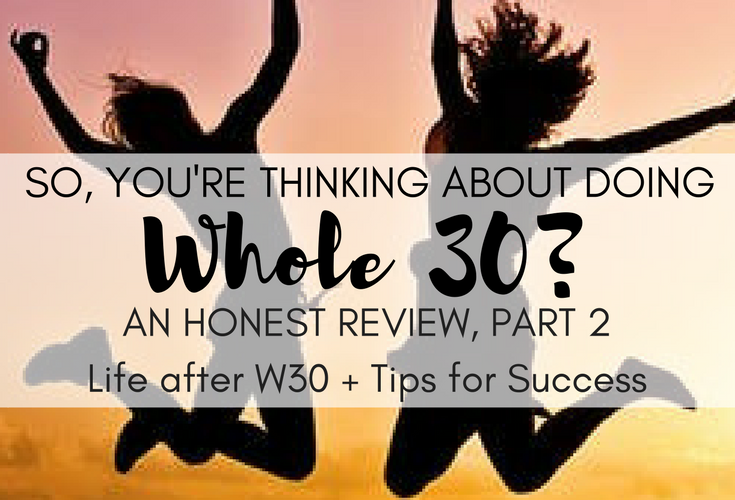 So You're Thinking About Doing Whole 30? An Honest Review, Part 2: Life After W30 & Tips for Success