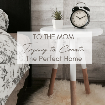 To the Mom Trying to Create the Perfect Home