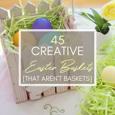 45 Creative Easter Basket Ideas {That Aren't Actually Baskets}