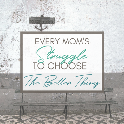 Every Mom's Struggle to Choose the Better Thing – And Why You Absolutely Need To