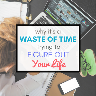 Why It's a Waste of Time Trying to Figure Out Your Life