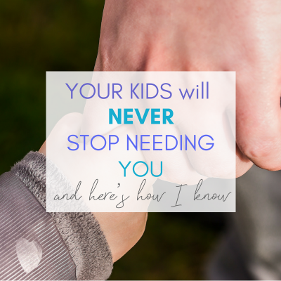 Your Kids Will Never Stop Needing You – and Here's How I Know