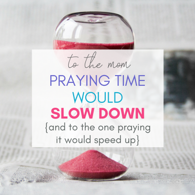 To the Mom Praying Time Would Slow Down { & To the One Praying It Would Speed Up}
