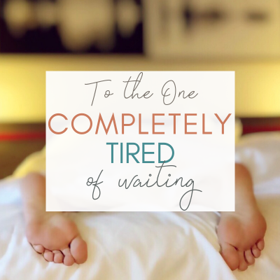 To the One Completely Tired of Waiting
